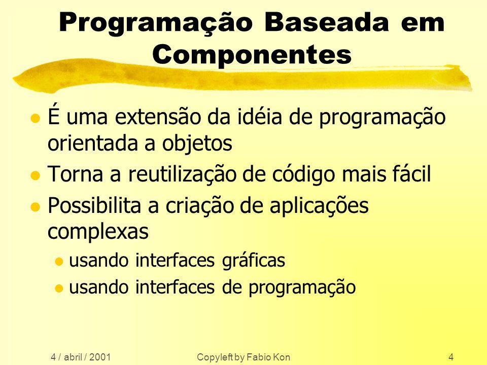 4 / abril / 2001 Copyleft by Fabio Kon4 Programação Baseada em Componentes l É uma extensão da idéia de programação orientada a objetos l Torna a reutilização de código mais fácil l Possibilita a criação de aplicações complexas l usando interfaces gráficas l usando interfaces de programação