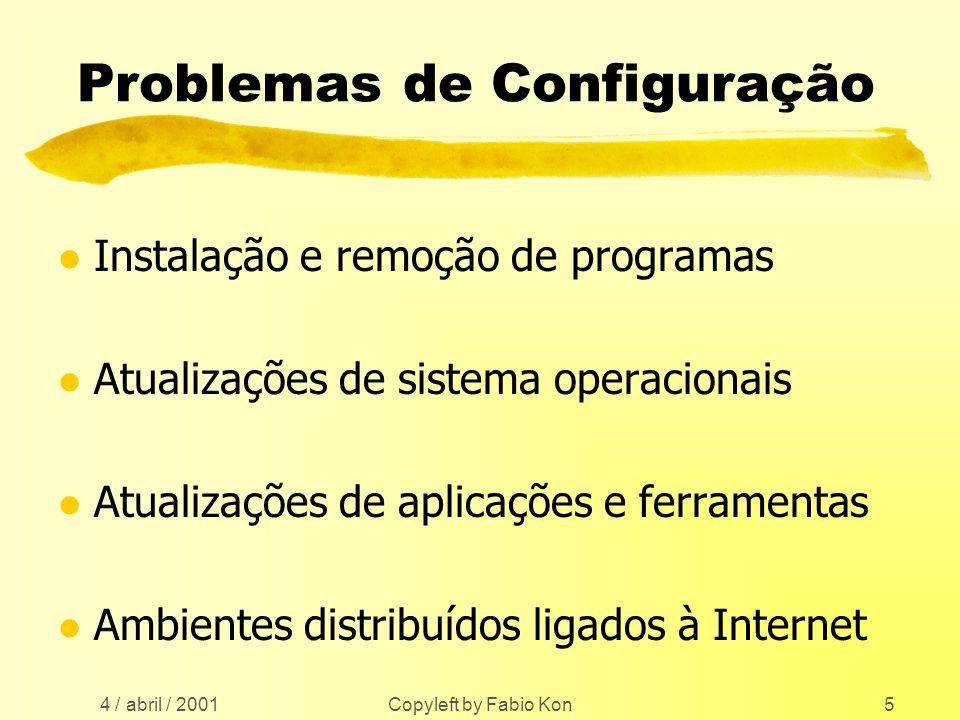 4 / abril / 2001 Copyleft by Fabio Kon5 Problemas de Configuração l Instalação e remoção de programas l Atualizações de sistema operacionais l Atualizações de aplicações e ferramentas l Ambientes distribuídos ligados à Internet