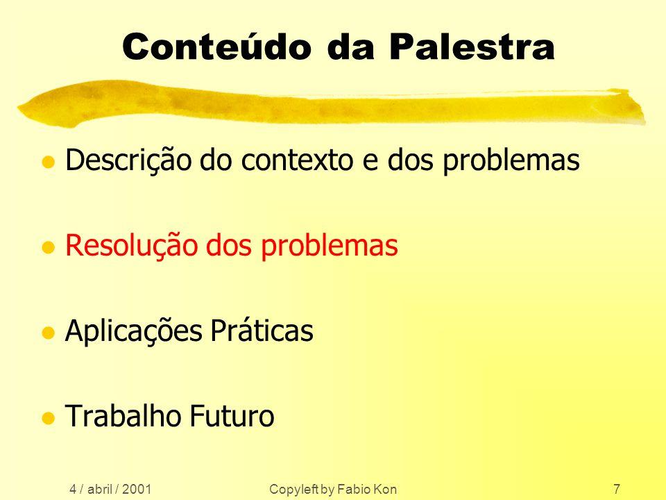 4 / abril / 2001 Copyleft by Fabio Kon7 Conteúdo da Palestra l Descrição do contexto e dos problemas l Resolução dos problemas l Aplicações Práticas l Trabalho Futuro