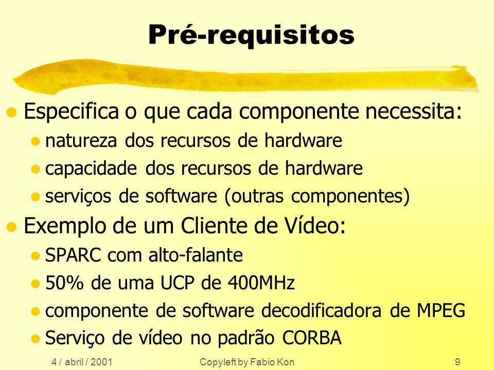 4 / abril / 2001 Copyleft by Fabio Kon9 Pré-requisitos l Especifica o que cada componente necessita: l natureza dos recursos de hardware l capacidade dos recursos de hardware l serviços de software (outras componentes) l Exemplo de um Cliente de Vídeo: l SPARC com alto-falante l 50% de uma UCP de 400MHz l componente de software decodificadora de MPEG l Serviço de vídeo no padrão CORBA