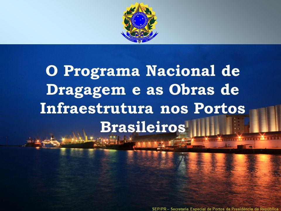 SEP/PR – Secretaria Especial de Portos da Presidência da República O Programa Nacional de Dragagem e as Obras de Infraestrutura nos Portos Brasileiros