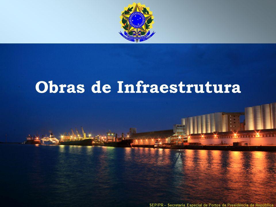 SEP/PR – Secretaria Especial de Portos da Presidência da República Obras de Infraestrutura