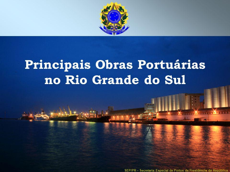 SEP/PR – Secretaria Especial de Portos da Presidência da República Principais Obras Portuárias no Rio Grande do Sul