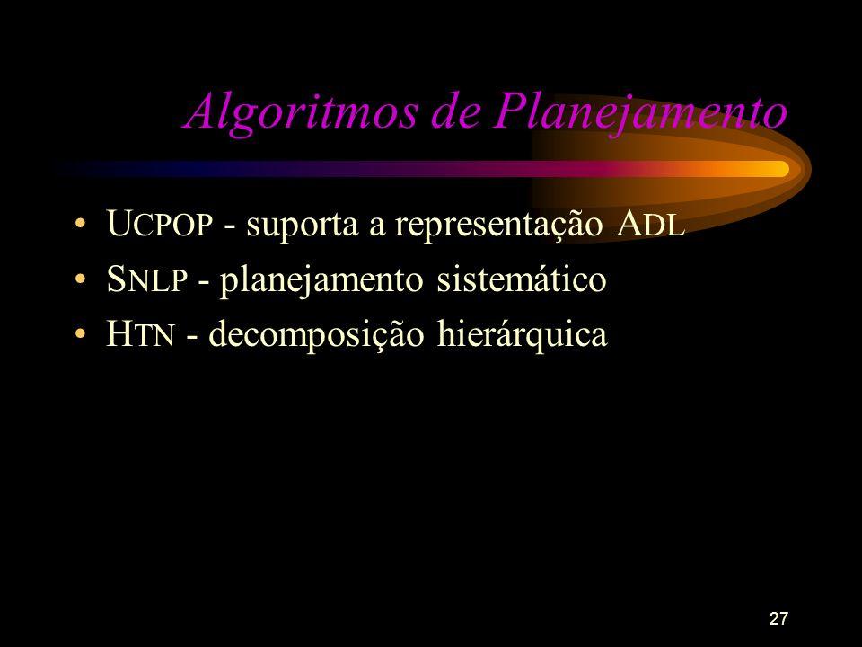 27 Algoritmos de Planejamento U CPOP - suporta a representação A DL S NLP - planejamento sistemático H TN - decomposição hierárquica