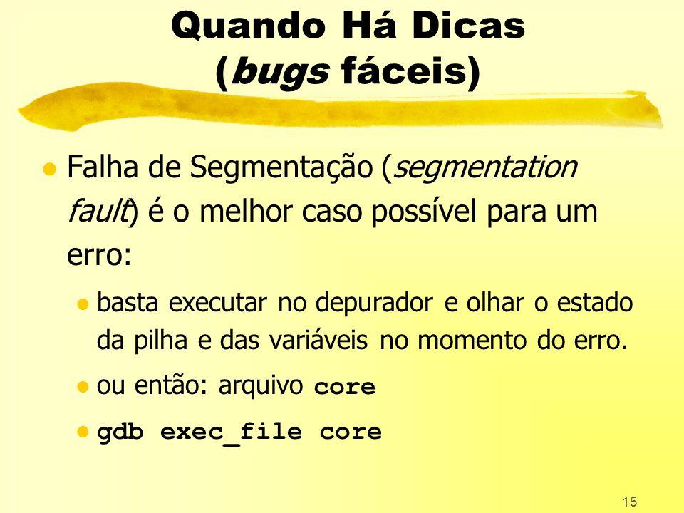 15 Quando Há Dicas (bugs fáceis) l Falha de Segmentação (segmentation fault) é o melhor caso possível para um erro: l basta executar no depurador e olhar o estado da pilha e das variáveis no momento do erro.
