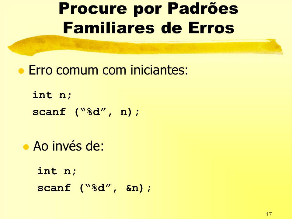 17 Procure por Padrões Familiares de Erros l Erro comum com iniciantes: int n; scanf (%d, n); l Ao invés de: int n; scanf (%d, &n);
