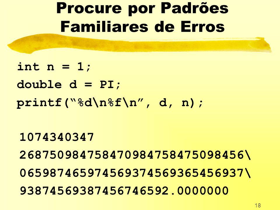 18 Procure por Padrões Familiares de Erros int n = 1; double d = PI; printf(%d\n%f\n, d, n); 1074340347 268750984758470984758475098456\ 065987465974569374569365456937\ 93874569387456746592.0000000
