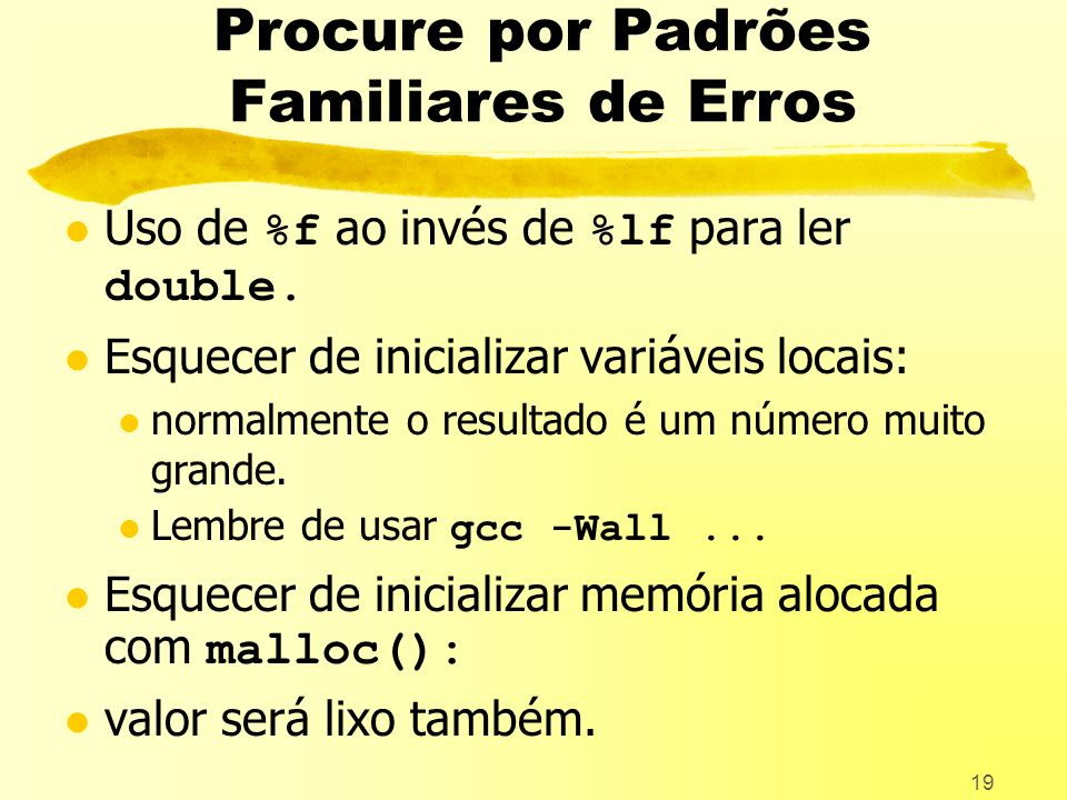 19 Procure por Padrões Familiares de Erros Uso de %f ao invés de %lf para ler double.