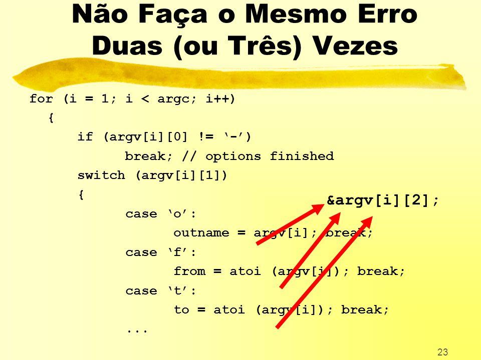 23 Não Faça o Mesmo Erro Duas (ou Três) Vezes for (i = 1; i < argc; i++) { if (argv[i][0] != -) break; // options finished switch (argv[i][1]) { case o: outname = argv[i]; break; case f: from = atoi (argv[i]); break; case t: to = atoi (argv[i]); break;...