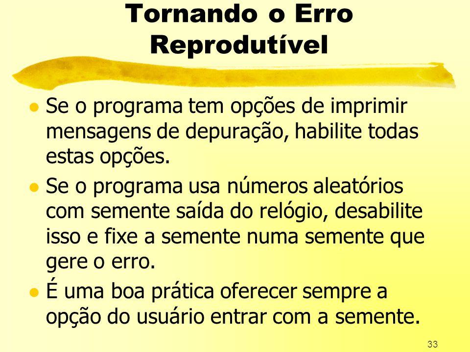 33 Tornando o Erro Reprodutível l Se o programa tem opções de imprimir mensagens de depuração, habilite todas estas opções.