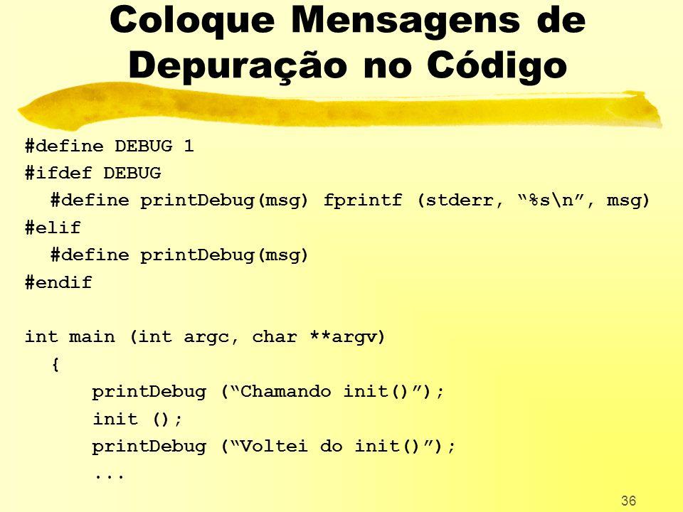 36 Coloque Mensagens de Depuração no Código #define DEBUG 1 #ifdef DEBUG #define printDebug(msg) fprintf (stderr, %s\n, msg) #elif #define printDebug(msg) #endif int main (int argc, char **argv) { printDebug (Chamando init()); init (); printDebug (Voltei do init());...