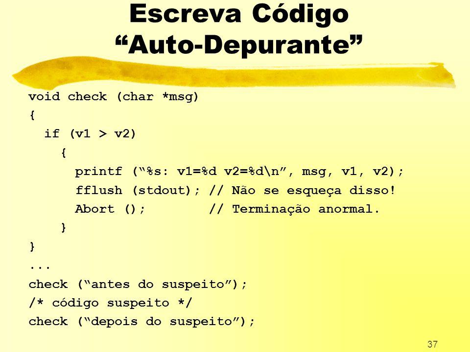 37 Escreva Código Auto-Depurante void check (char *msg) { if (v1 > v2) { printf (%s: v1=%d v2=%d\n, msg, v1, v2); fflush (stdout); // Não se esqueça disso.