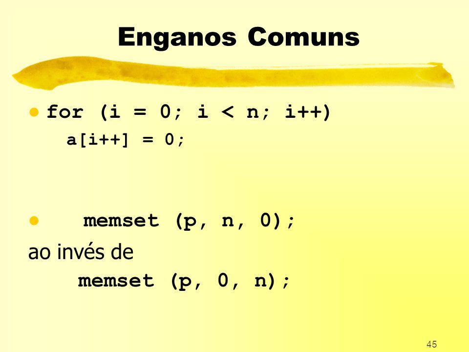 45 Enganos Comuns l for (i = 0; i < n; i++) a[i++] = 0; l memset (p, n, 0); ao invés de memset (p, 0, n);