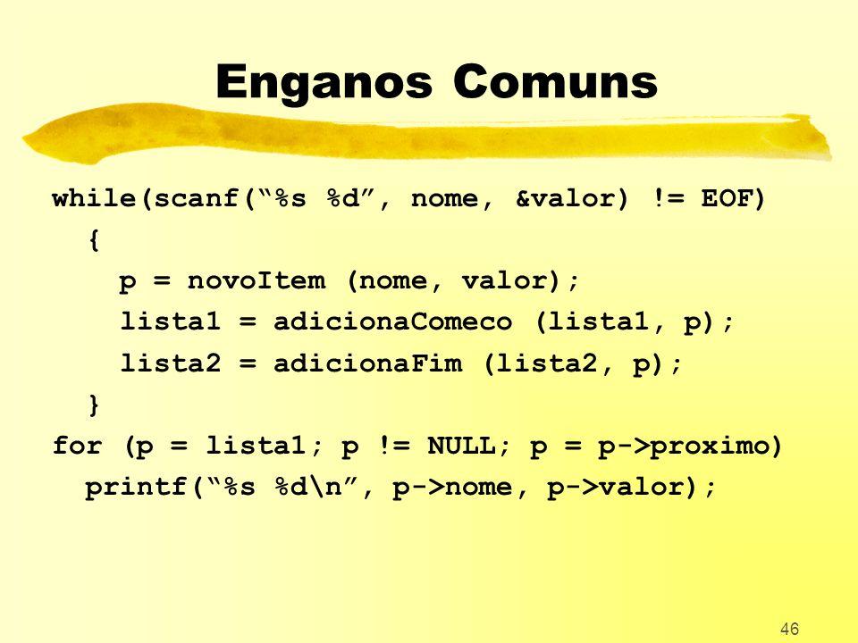 46 Enganos Comuns while(scanf(%s %d, nome, &valor) != EOF) { p = novoItem (nome, valor); lista1 = adicionaComeco (lista1, p); lista2 = adicionaFim (lista2, p); } for (p = lista1; p != NULL; p = p->proximo) printf(%s %d\n, p->nome, p->valor);