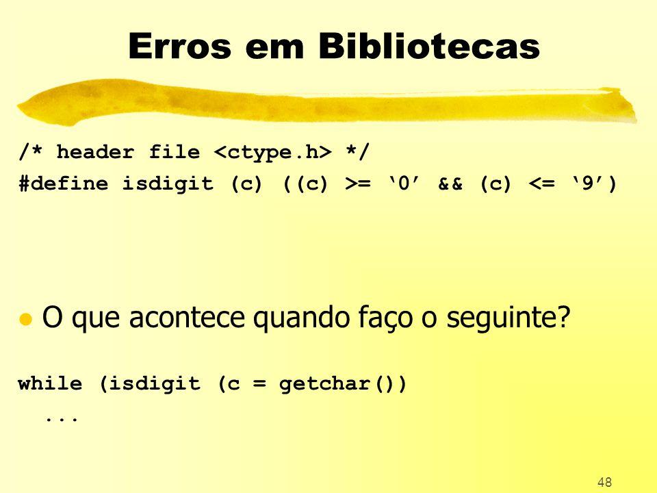48 Erros em Bibliotecas /* header file */ #define isdigit (c) ((c) >= 0 && (c) <= 9) l O que acontece quando faço o seguinte.
