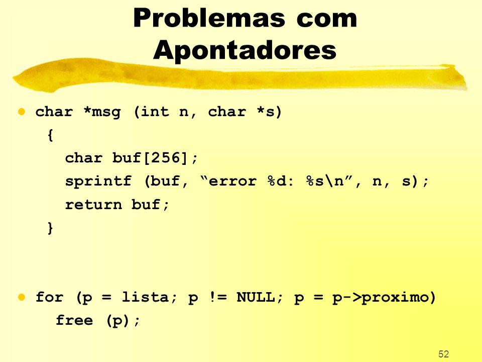 52 Problemas com Apontadores l char *msg (int n, char *s) { char buf[256]; sprintf (buf, error %d: %s\n, n, s); return buf; } l for (p = lista; p != NULL; p = p->proximo) free (p);
