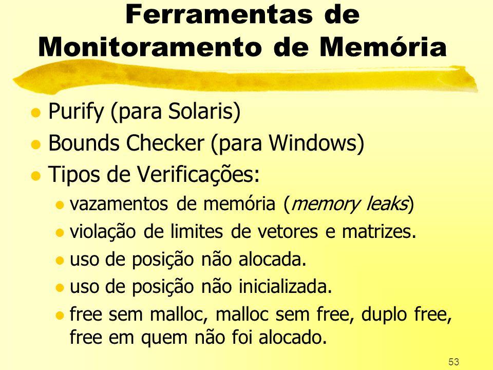 53 Ferramentas de Monitoramento de Memória l Purify (para Solaris) l Bounds Checker (para Windows) l Tipos de Verificações: l vazamentos de memória (memory leaks) l violação de limites de vetores e matrizes.