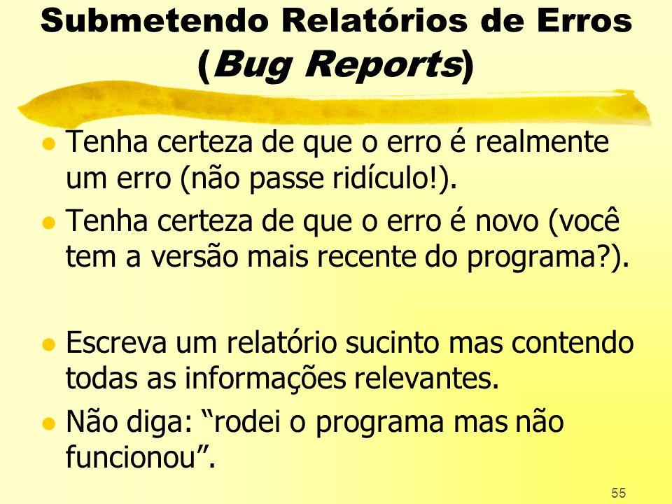 55 Submetendo Relatórios de Erros (Bug Reports) l Tenha certeza de que o erro é realmente um erro (não passe ridículo!).