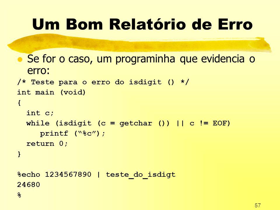57 Um Bom Relatório de Erro l Se for o caso, um programinha que evidencia o erro: /* Teste para o erro do isdigit () */ int main (void) { int c; while (isdigit (c = getchar ()) || c != EOF) printf (%c); return 0; } %echo 1234567890 | teste_do_isdigt 24680 %
