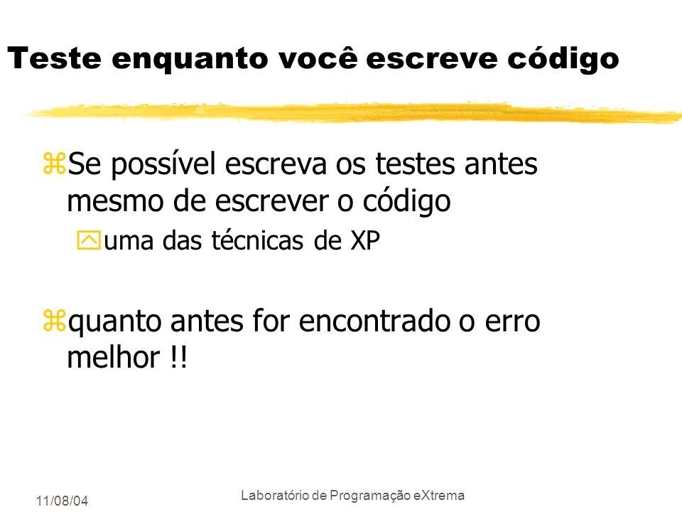 11/08/04 Laboratório de Programação eXtrema Teste enquanto você escreve código zSe possível escreva os testes antes mesmo de escrever o código yuma das técnicas de XP zquanto antes for encontrado o erro melhor !!