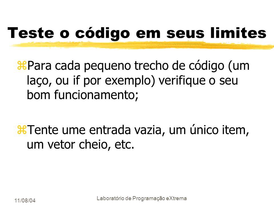 11/08/04 Laboratório de Programação eXtrema Teste o código em seus limites zPara cada pequeno trecho de código (um laço, ou if por exemplo) verifique o seu bom funcionamento; zTente ume entrada vazia, um único item, um vetor cheio, etc.