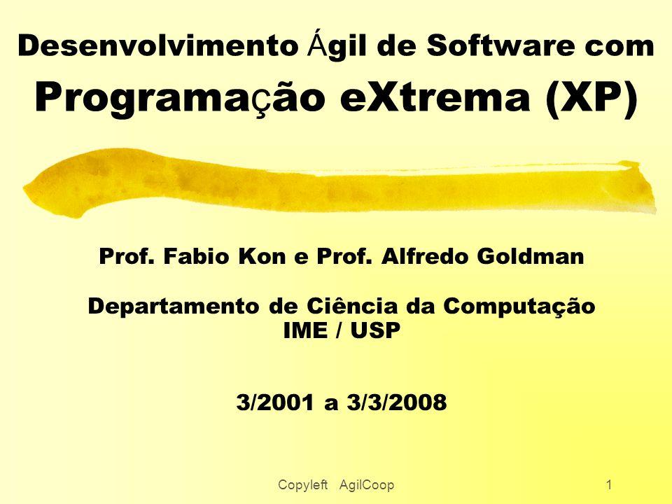 Copyleft AgilCoop1 Desenvolvimento Á gil de Software com Programa ç ão eXtrema (XP) Prof. Fabio Kon e Prof. Alfredo Goldman Departamento de Ciência da