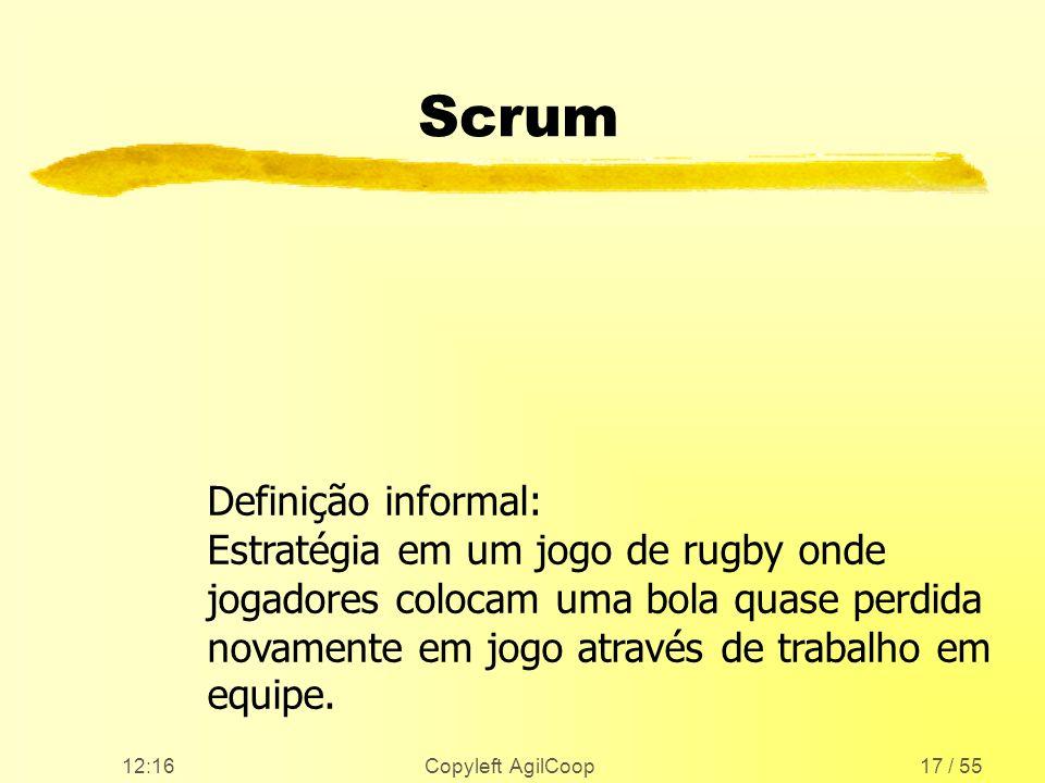 12:17 Copyleft AgilCoop17 / 55 Scrum Definição informal: Estratégia em um jogo de rugby onde jogadores colocam uma bola quase perdida novamente em jog