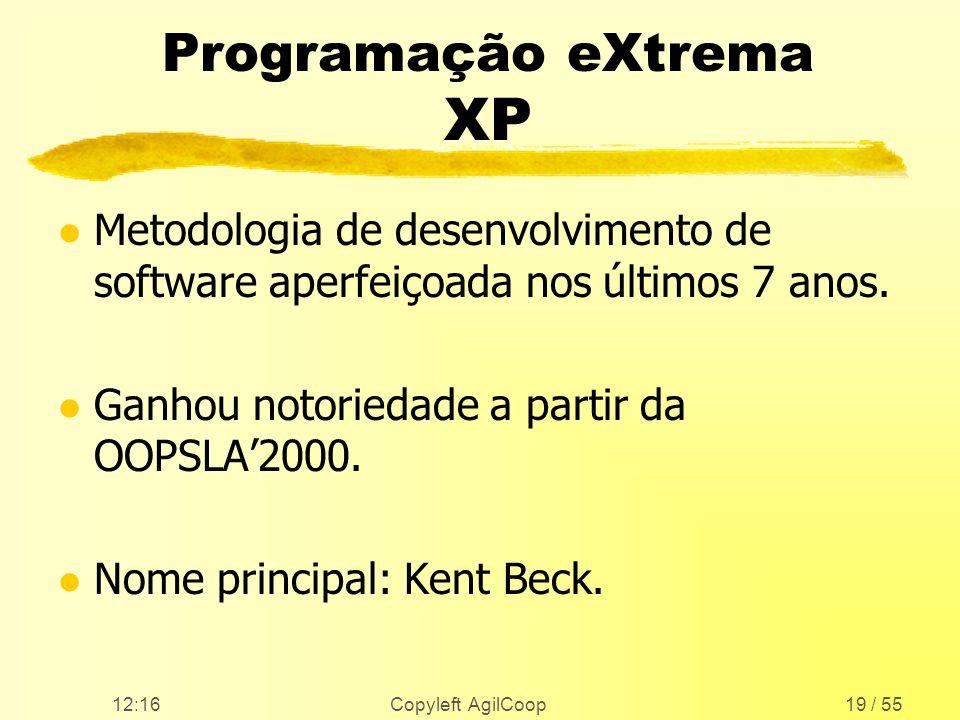 12:17 Copyleft AgilCoop19 / 55 Programação eXtrema XP l Metodologia de desenvolvimento de software aperfeiçoada nos últimos 7 anos. l Ganhou notorieda