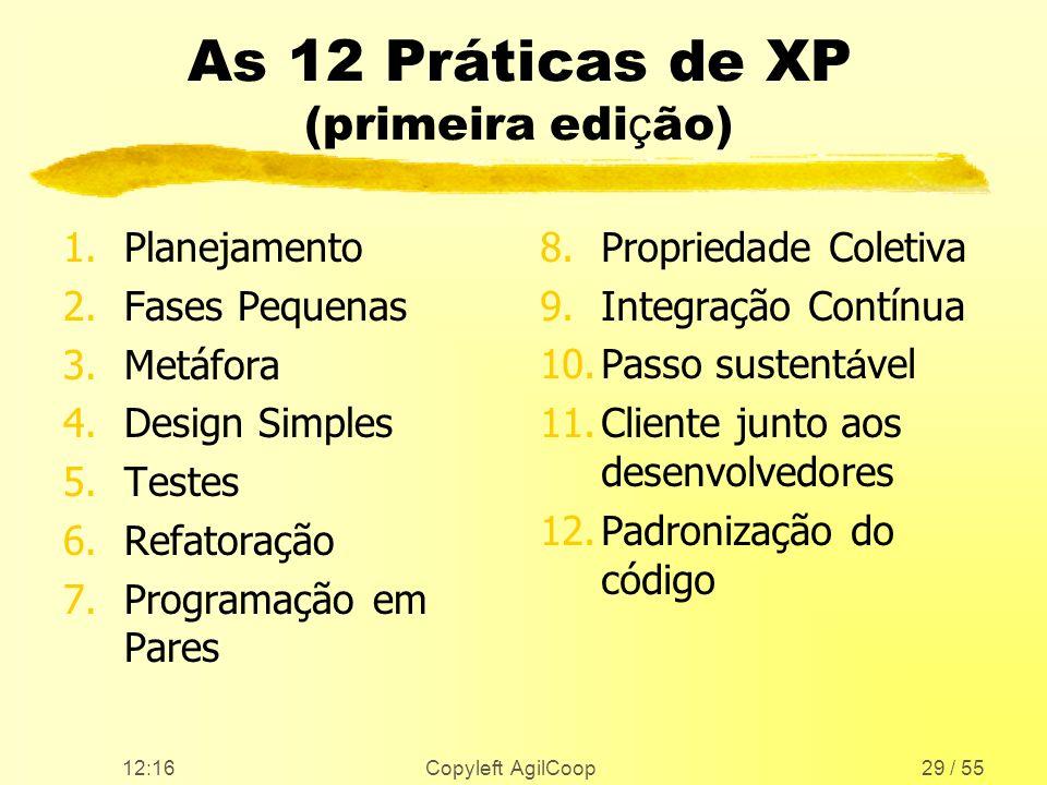 12:17 Copyleft AgilCoop29 / 55 As 12 Práticas de XP (primeira edi ç ão) 1.Planejamento 2.Fases Pequenas 3.Metáfora 4.Design Simples 5.Testes 6.Refator