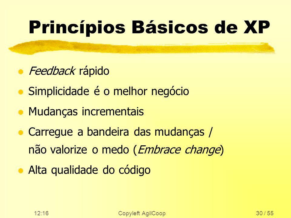 12:17 Copyleft AgilCoop30 / 55 Princípios Básicos de XP l Feedback rápido l Simplicidade é o melhor negócio l Mudanças incrementais l Carregue a bande