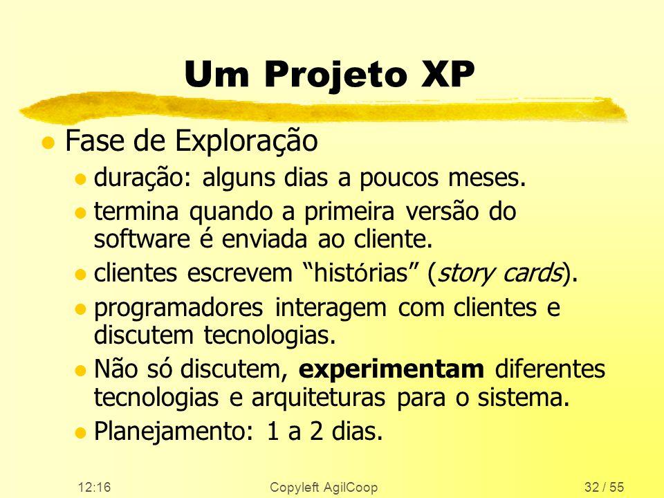 12:17 Copyleft AgilCoop32 / 55 Um Projeto XP l Fase de Exploração l duração: alguns dias a poucos meses. l termina quando a primeira versão do softwar