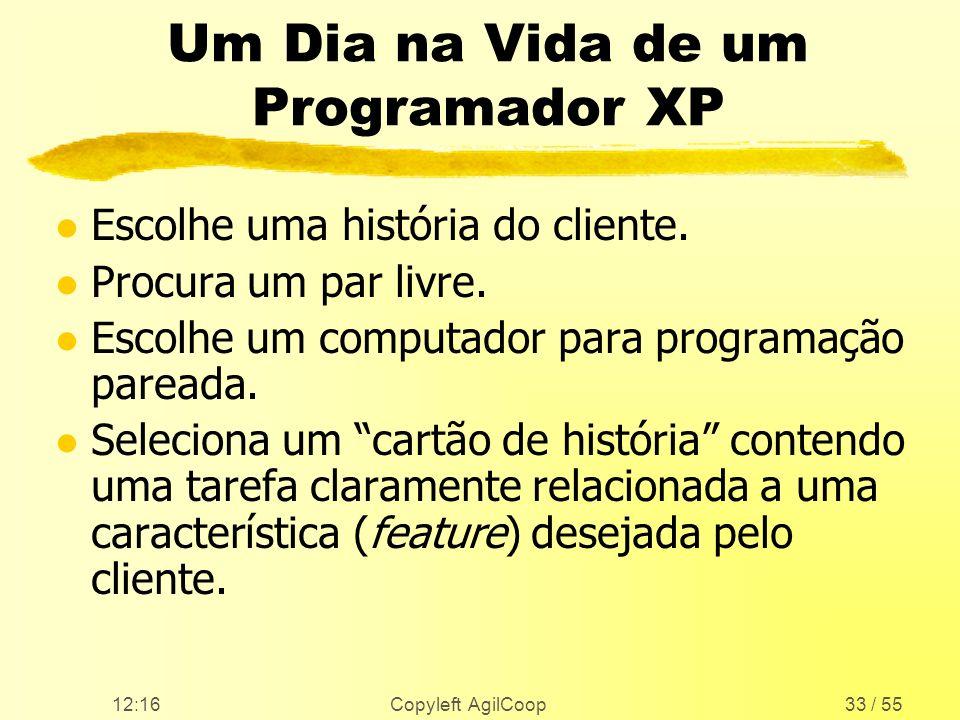 12:17 Copyleft AgilCoop33 / 55 Um Dia na Vida de um Programador XP l Escolhe uma história do cliente. l Procura um par livre. l Escolhe um computador