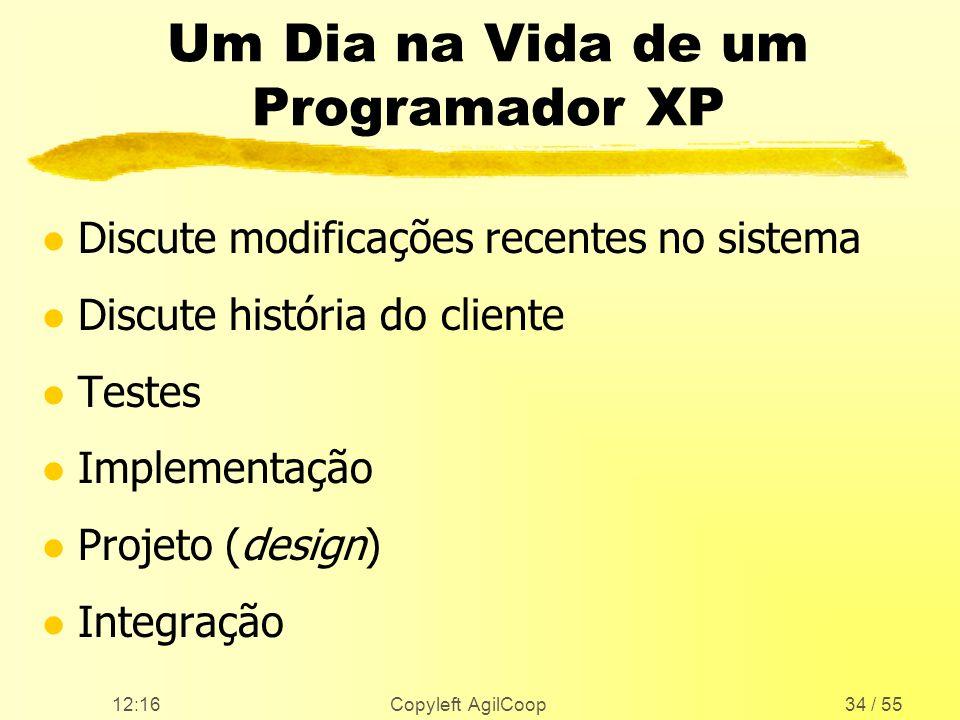 12:17 Copyleft AgilCoop34 / 55 Um Dia na Vida de um Programador XP l Discute modificações recentes no sistema l Discute história do cliente l Testes l
