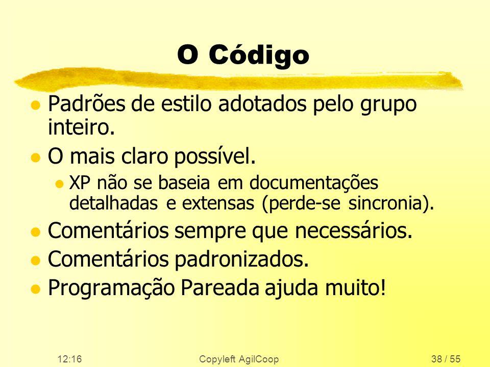 12:17 Copyleft AgilCoop38 / 55 O Código l Padrões de estilo adotados pelo grupo inteiro. l O mais claro possível. l XP não se baseia em documentações