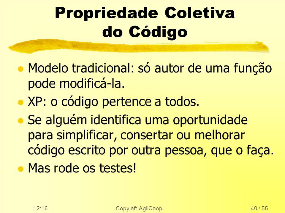 12:17 Copyleft AgilCoop40 / 55 Propriedade Coletiva do Código l Modelo tradicional: só autor de uma função pode modificá-la. l XP: o código pertence a
