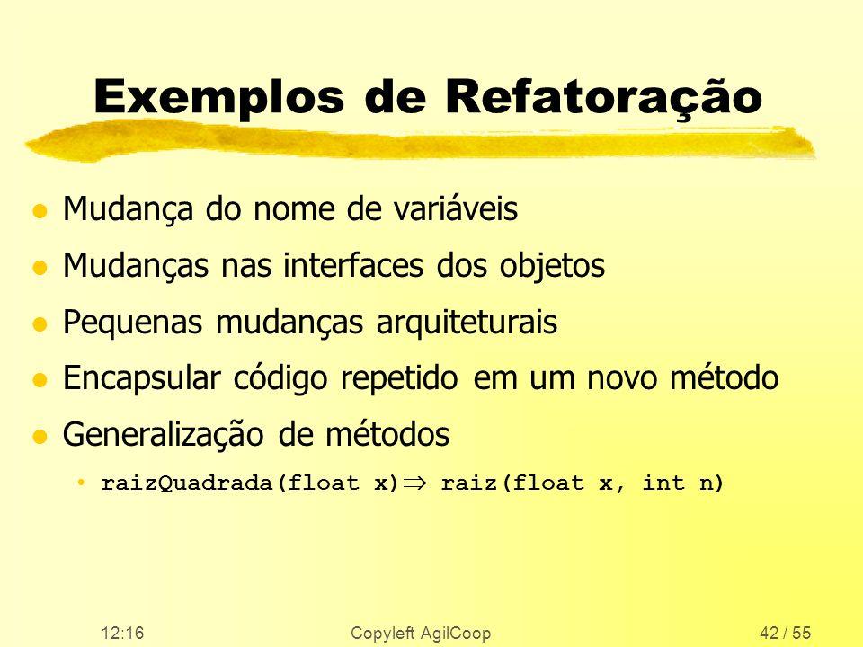 12:17 Copyleft AgilCoop42 / 55 Exemplos de Refatoração l Mudança do nome de variáveis l Mudanças nas interfaces dos objetos l Pequenas mudanças arquit
