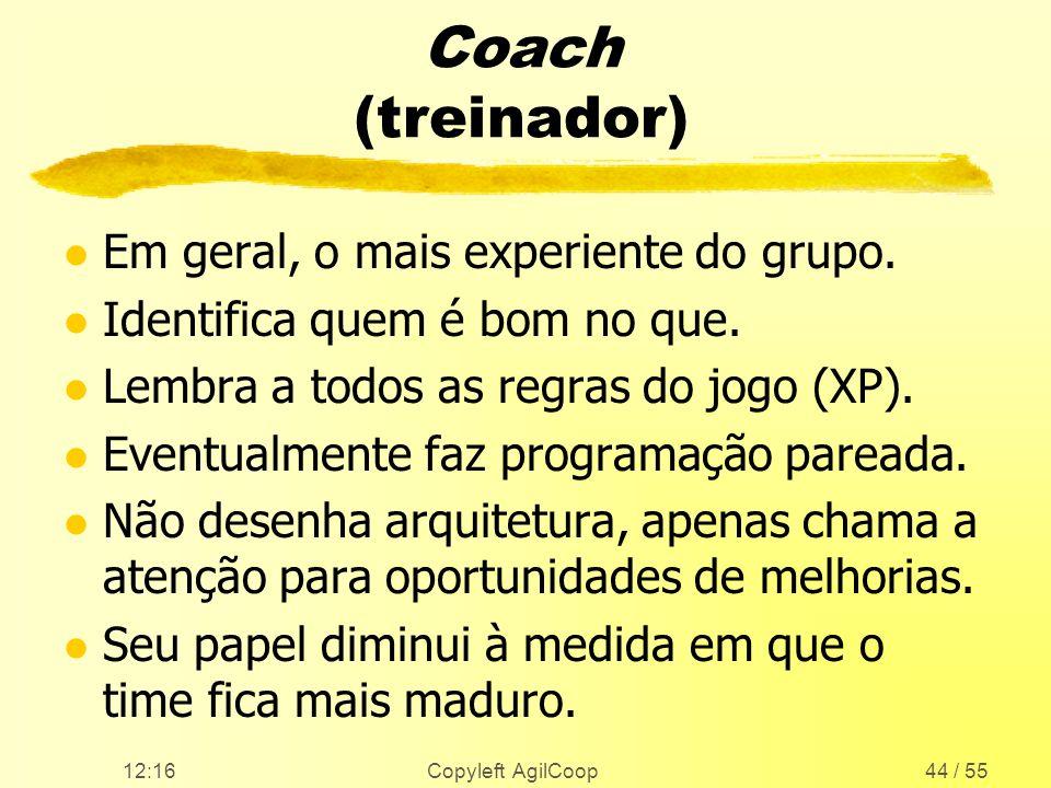 12:17 Copyleft AgilCoop44 / 55 Coach (treinador) l Em geral, o mais experiente do grupo. l Identifica quem é bom no que. l Lembra a todos as regras do