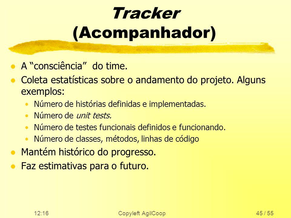 12:17 Copyleft AgilCoop45 / 55 Tracker (Acompanhador) l A consciência do time. l Coleta estatísticas sobre o andamento do projeto. Alguns exemplos: Nú