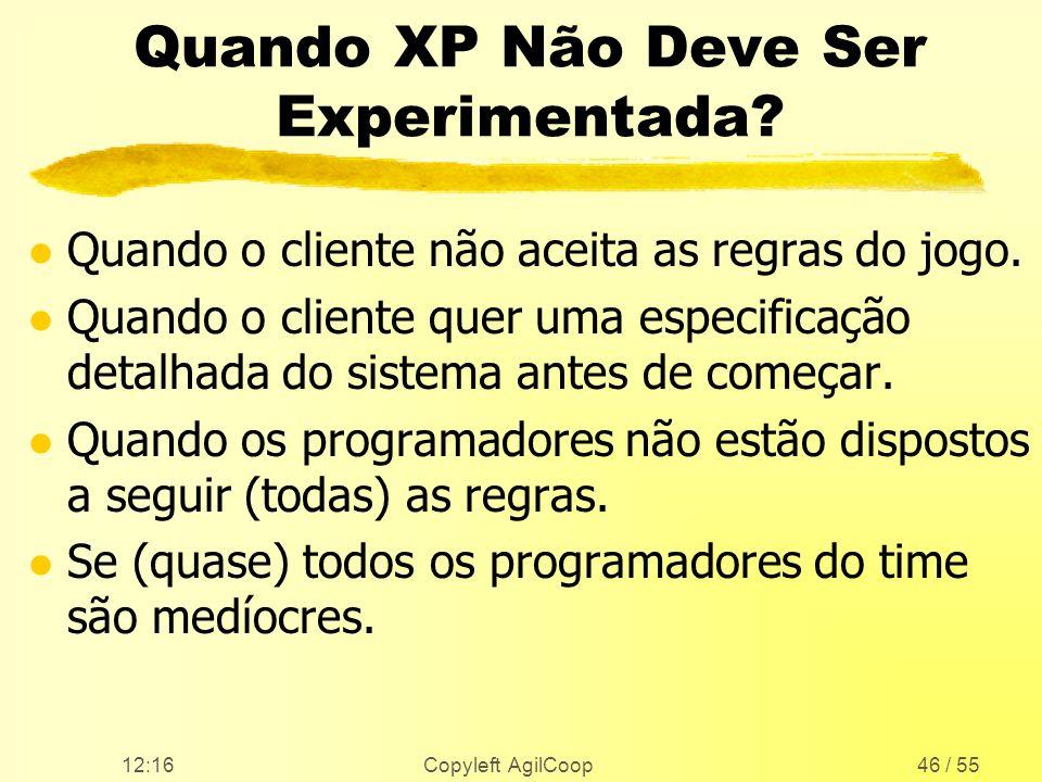 12:17 Copyleft AgilCoop46 / 55 Quando XP Não Deve Ser Experimentada? l Quando o cliente não aceita as regras do jogo. l Quando o cliente quer uma espe