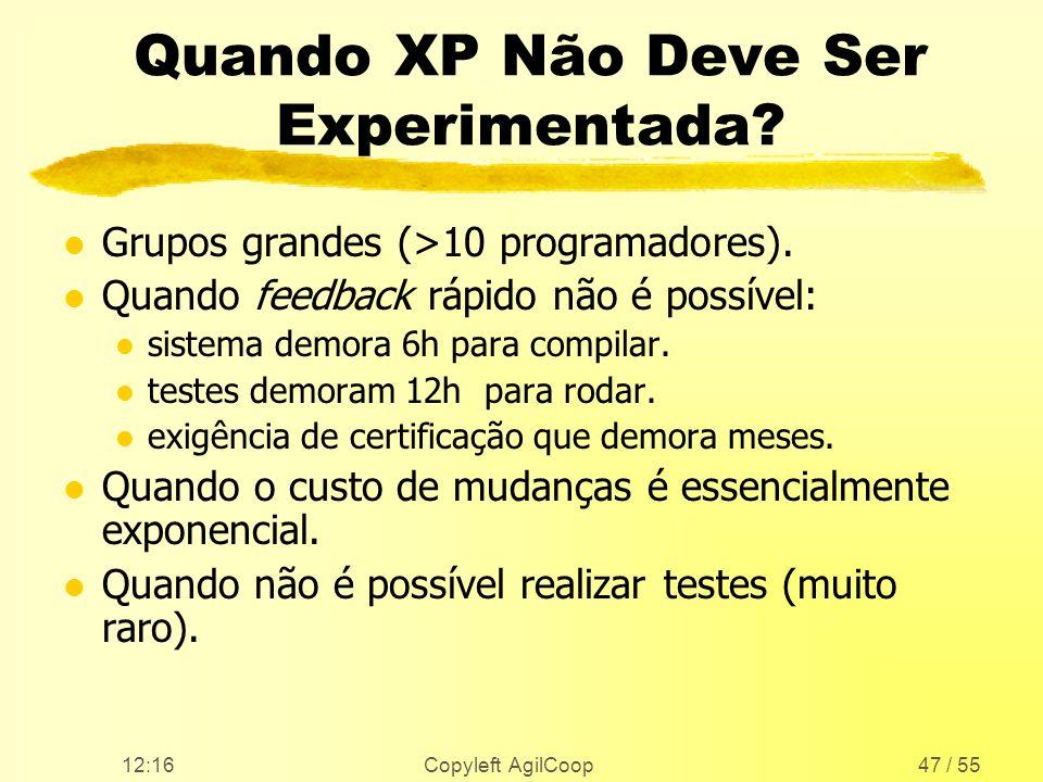 12:17 Copyleft AgilCoop47 / 55 Quando XP Não Deve Ser Experimentada? l Grupos grandes (>10 programadores). l Quando feedback rápido não é possível: l