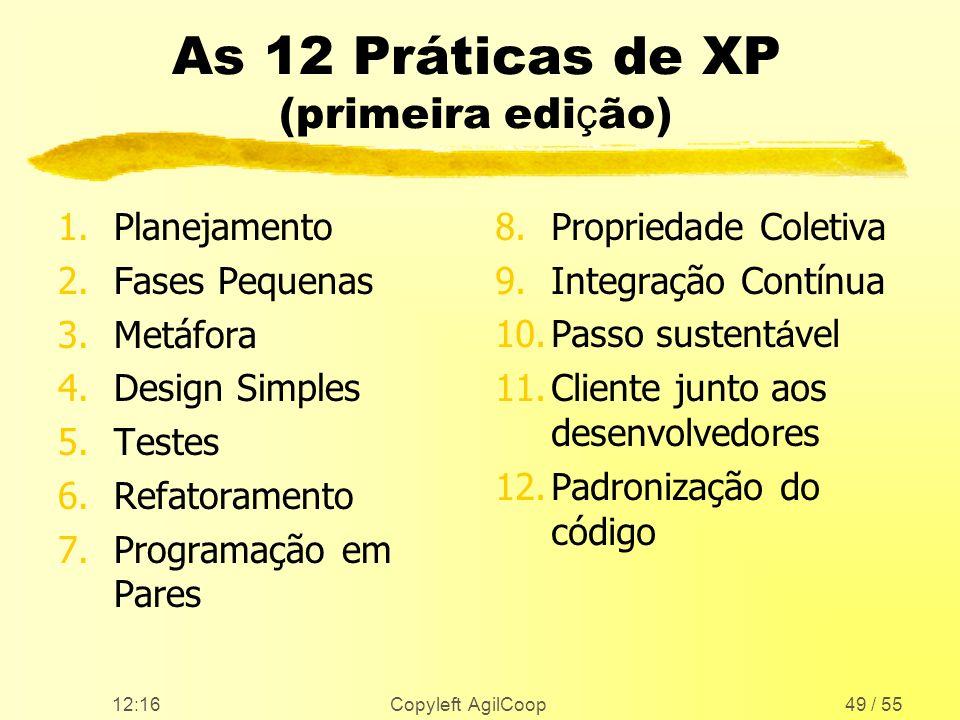12:17 Copyleft AgilCoop49 / 55 As 12 Práticas de XP (primeira edi ç ão) 1.Planejamento 2.Fases Pequenas 3.Metáfora 4.Design Simples 5.Testes 6.Refator