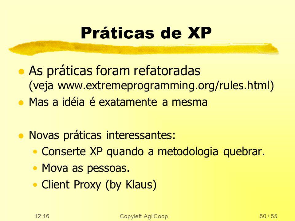 12:17 Copyleft AgilCoop50 / 55 Práticas de XP l As práticas foram refatoradas (veja www.extremeprogramming.org/rules.html) l Mas a idéia é exatamente
