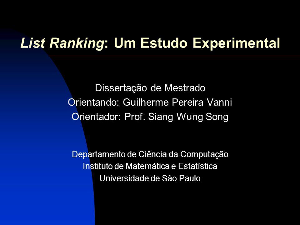 List Ranking: Um Estudo Experimental Dissertação de Mestrado Orientando: Guilherme Pereira Vanni Orientador: Prof. Siang Wung Song Departamento de Ciê