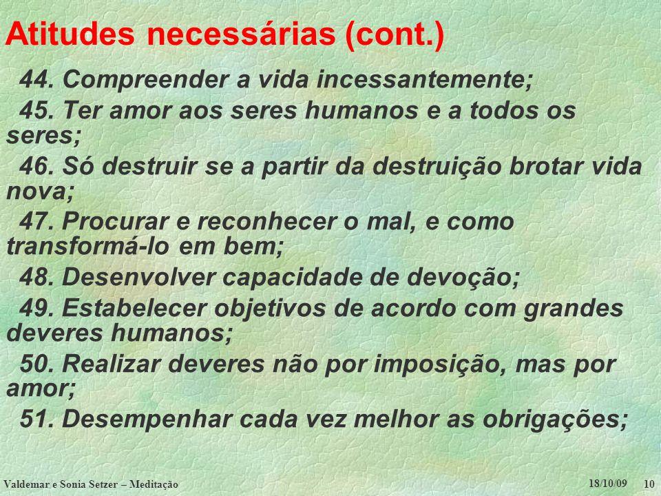 18/10/09 Valdemar e Sonia Setzer – Meditação 10 Atitudes necessárias (cont.) 44. Compreender a vida incessantemente; 45. Ter amor aos seres humanos e