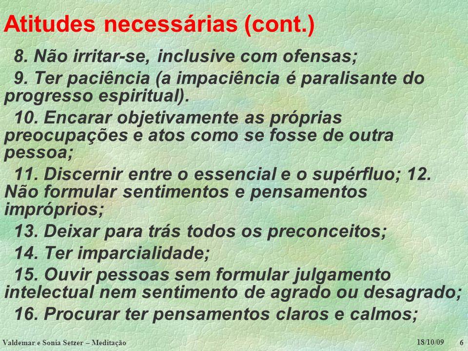 18/10/09 Valdemar e Sonia Setzer – Meditação 6 Atitudes necessárias (cont.) 8. Não irritar-se, inclusive com ofensas; 9. Ter paciência (a impaciência