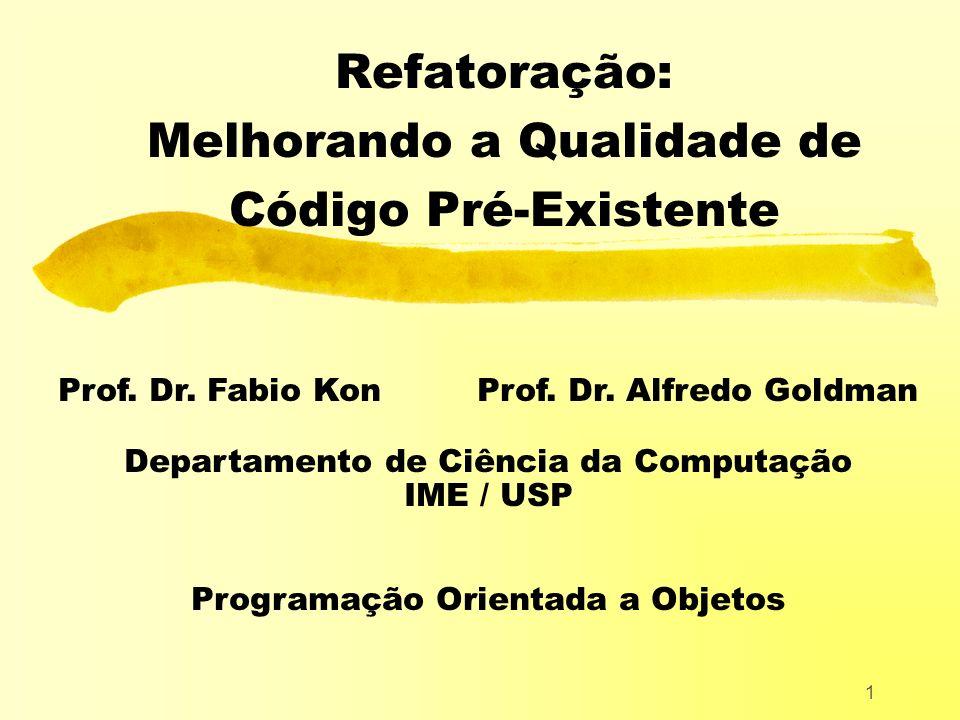 1 Refatoração: Melhorando a Qualidade de Código Pré-Existente Prof. Dr. Fabio Kon Prof. Dr. Alfredo Goldman Departamento de Ciência da Computação IME
