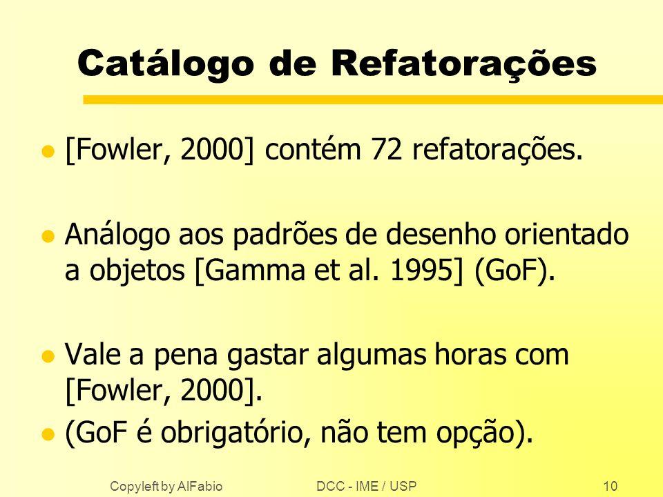 DCC - IME / USP Copyleft by AlFabio10 Catálogo de Refatorações l [Fowler, 2000] contém 72 refatorações. l Análogo aos padrões de desenho orientado a o