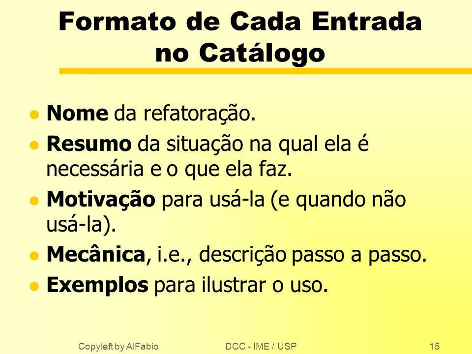 DCC - IME / USP Copyleft by AlFabio15 Formato de Cada Entrada no Catálogo l Nome da refatoração. l Resumo da situação na qual ela é necessária e o que