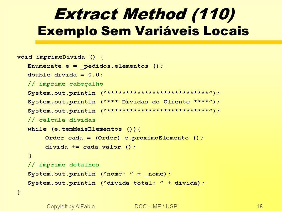 DCC - IME / USP Copyleft by AlFabio18 Extract Method (110) Exemplo Sem Variáveis Locais void imprimeDivida () { Enumerate e = _pedidos.elementos (); d