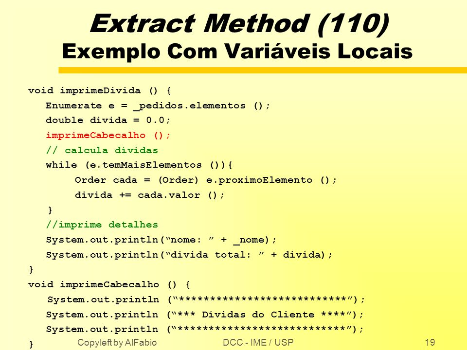 DCC - IME / USP Copyleft by AlFabio19 Extract Method (110) Exemplo Com Variáveis Locais void imprimeDivida () { Enumerate e = _pedidos.elementos (); d